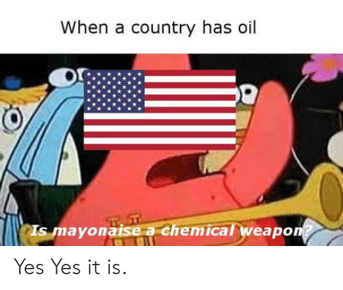Yes, Country, and  Oil: When a country has oil  Is mayonaise a chemical weapo Yes Yes it is.