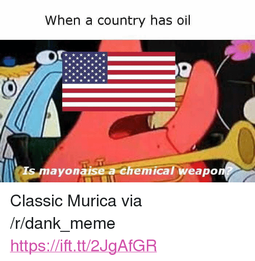 "Dank, Meme, and Via: When a country has oil  Is mayonaise a chemical weapon <p>Classic Murica via /r/dank_meme <a href=""https://ift.tt/2JgAfGR"">https://ift.tt/2JgAfGR</a></p>"