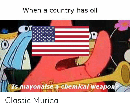 Weapon, Murica, and Country: When a country has oil  Is mayonaise a chemical weapon Classic Murica