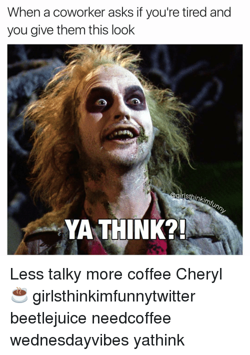 Beetlejuice: When a coworker asks if you're tired and  you give them this look  thinkimfunny  YA THINK?! Less talky more coffee Cheryl☕️ girlsthinkimfunnytwitter beetlejuice needcoffee wednesdayvibes yathink