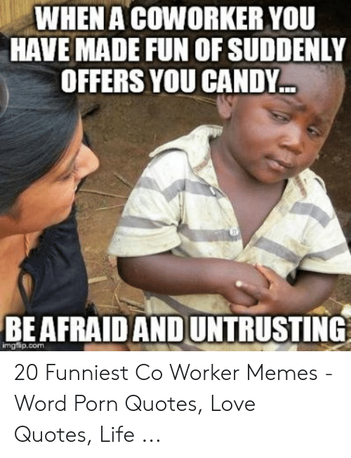 Co Worker Memes: WHEN A COWORKER YOU  HAVE MADE FUN OF SUDDENLY  OFFERS YOU CANDY..  BEAFRAID AND UNTRUSTING  imgflip.com 20 Funniest Co Worker Memes - Word Porn Quotes, Love Quotes, Life ...