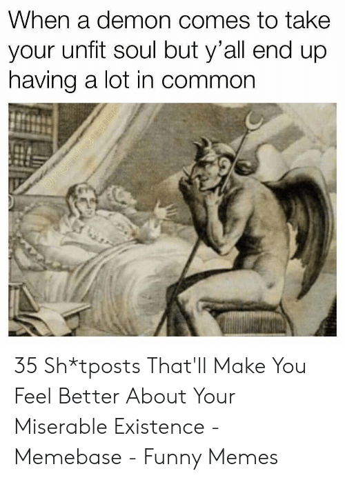 Funny, Memebase, and Memes: When a demon comes to take  your unfit soul but y'all end up  having a lot in common 35 Sh*tposts That'll Make You Feel Better About Your Miserable Existence - Memebase - Funny Memes