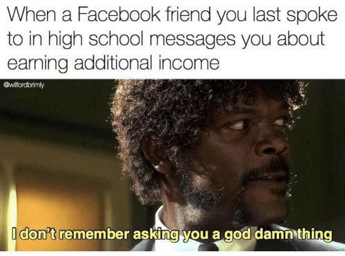 Facebook, God, and School: When a Facebook friend you last spoke  to in high school messages you about  earning additional income  @wilfordbrimly  Idon't remember asking you a god damn thing