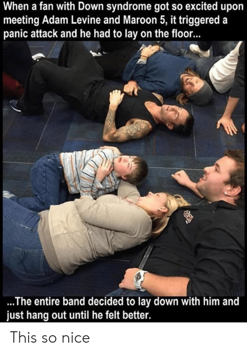 panic: When a fan with Down syndrome got so excited upo  meeting Adam Levine and Maroon 5, it triggered a  panic attack and he had to lay on the floor...  .The entire band decided to lay down with him and  just hang out until he felt better. This so nice