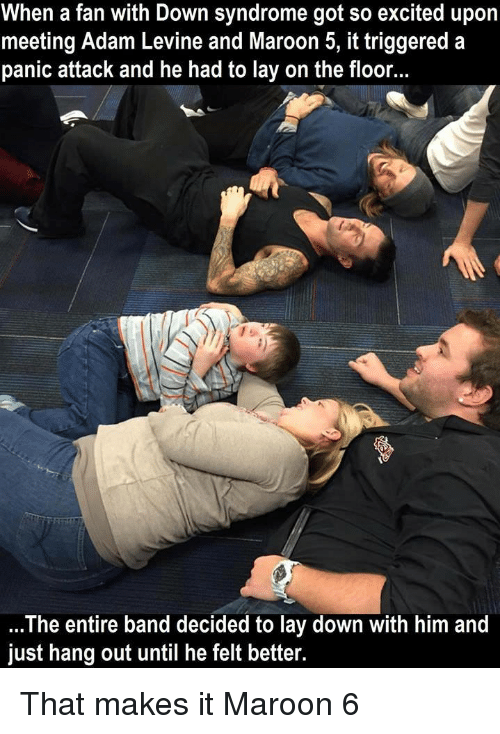 Adam Levine, Down Syndrome, and Maroon 5: When a fan with Down syndrome got so excited upon  meeting Adam Levine and Maroon 5, it triggered a  panic attack and he had to lay on the floor.  The entire band decided to lay down with him and  just hang out until he felt better. That makes it Maroon 6