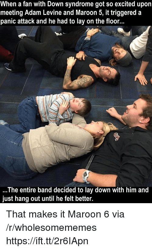 Adam Levine, Down Syndrome, and Maroon 5: When a fan with Down syndrome got so excited upon  meeting Adam Levine and Maroon 5, it triggered a  panic attack and he had to lay on the floor.  The entire band decided to lay down with him and  just hang out until he felt better. That makes it Maroon 6 via /r/wholesomememes https://ift.tt/2r6IApn