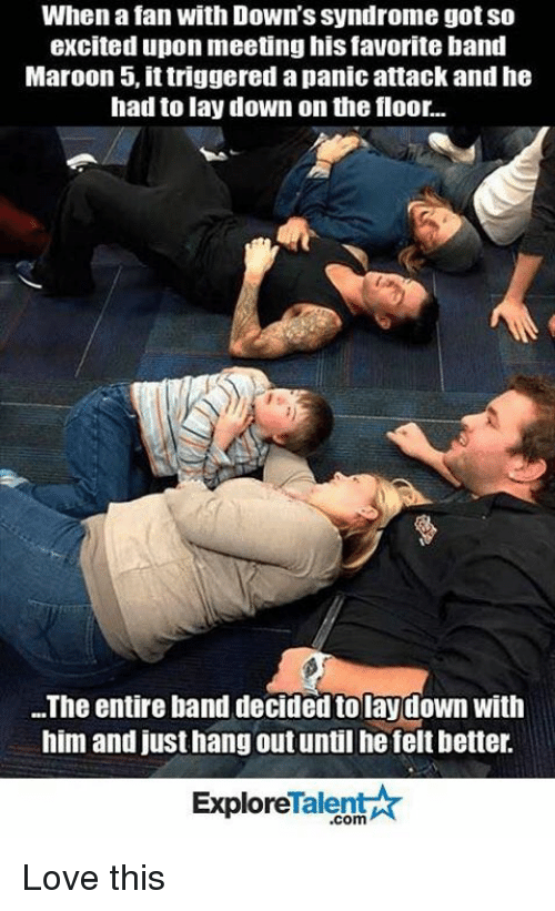talent explore: When a fan with Down's Syndrome got so  excited upon meetinghis favorite band  Maroon 5, ittriggered apanic attack and he  had to lay down on the floor..  The entire band decided tolaydown with  him and justhang out until he felt better.  Talent  Explore Love this