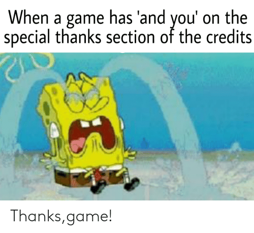 Game, A Game, and You: When a game has 'and you' on the  special thanks section of the credits Thanks,game!