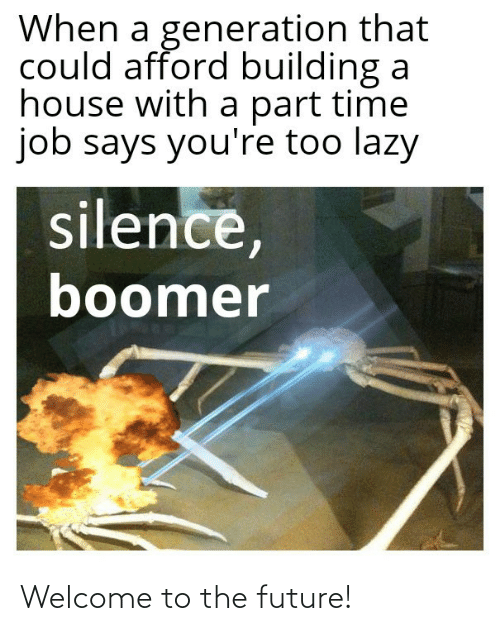 building: When a generation that  could afford building a  house with a part time  job says you're too lazy  silence,  boomer Welcome to the future!
