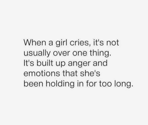 Girl, Been, and One: When a girl cries, it's not  usually over one thing.  It's built up anger and  emotions that she's  been holding in for too long.