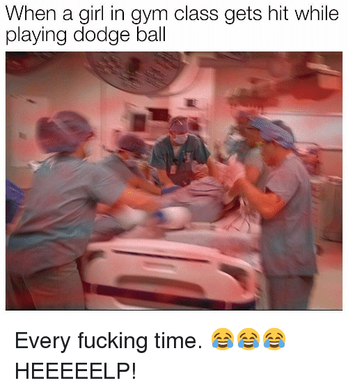 Fucking, Gym, and Memes: When a girl in gym class gets hit while  playing dodge ball Every fucking time. 😂😂😂 HEEEEELP!