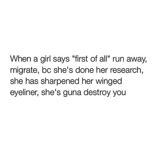 "Run, Girl, and Her: When a girl says ""first of all"" run away,  migrate, bc she's done her research,  she has sharpened her winged  eyeliner, she's guna destroy you"