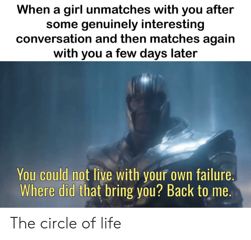 where did: When a girl unmatches with you after  some genuinely interesting  conversation and then matches again  with you a few days later  You could not live with your own failure.  Where did that bring you? Back to me. The circle of life