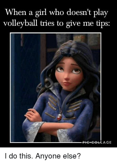 Girl, Volleyball, and Who: When a girl who doesn't play  volleyball tries to give me tips: I do this. Anyone else?