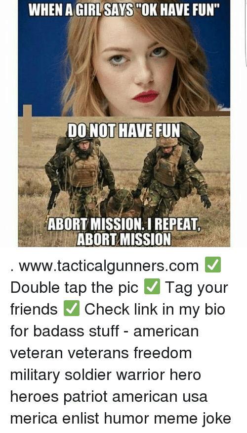 """Abort: WHEN A GIRLSAYS """"OK HAVE FUN""""  DO NOT HAVE FUN  ABORT MISSION. I REPEAT  ABORT MISSION . www.tacticalgunners.com ✅ Double tap the pic ✅ Tag your friends ✅ Check link in my bio for badass stuff - american veteran veterans freedom military soldier warrior hero heroes patriot american usa merica enlist humor meme joke"""