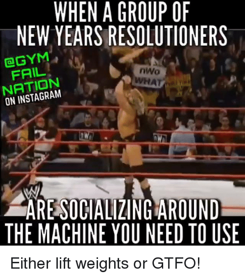 nwo: WHEN A GROUP OF  NEW YEARS RESOLUTIONERS  GYM  nWo  NATION  ON ARESOCIALIZINGAROUND  THE MACHINE YOU NEED TO USE Either lift weights or GTFO!