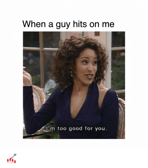 too-good-for-you: When a guy hits on me  m too good for you 💅🏻