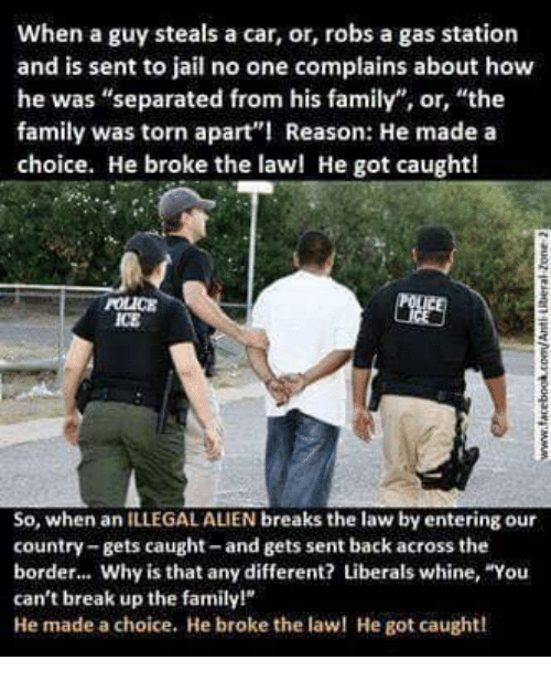"""Whine: When a guy steals a car, or, robs a gas station  and is sent to jail no one complains about how  he was """"separated from his family"""", or, """"the  family was torn apart Reason: He made a  choice. He broke the lawl He got caught!  POLICE  ICE  So, when an ILLEGAL ALIEN breaks the law by entering our  country-gets caught-and gets sent back across the  border... Why is that any different? Liberals whine, """"You  can't break up the family!  He made a choice. He broke the la He got caught!"""