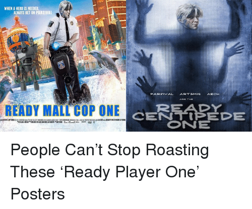 mall cop: WHEN A HERO IS NEEDED,  ALWAYS BET ON PARZIVAL  PARZIVAL ART3MISAECH  ARE TIKE  READY  CENTIPEDE  ONE  READY MALL COP ONE <p>People Can&rsquo;t Stop Roasting These &lsquo;Ready Player One&rsquo; Posters</p>