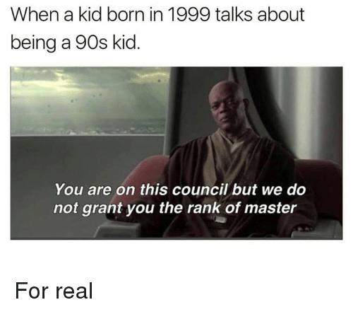 90s kid: When a kid born in 1999 talks about  being a 90s kid  You are on this council but we do  not grant you the rank of master For real