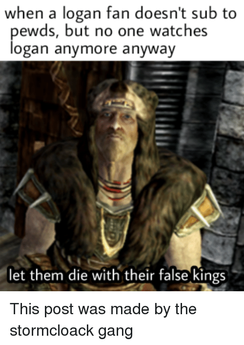 Reddit, Gang, and Watches: when a logan fan doesn't sub to  ewds, but no one watches  ogan anymore anyway  let them die with their false kings