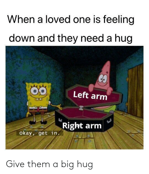 Need A Hug: When a loved one is feeling  down and they need a hug  Left arm  Right arm  okay, get in. Give them a big hug