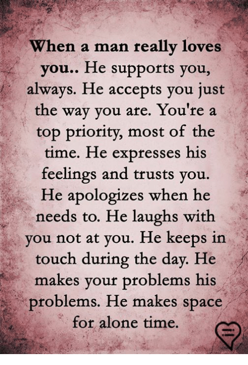 Being Alone, Memes, and Time: When a ma  n really loves  you.. He supports you,  always. He accepts you just  the way you are. You're a  top priority, most of the  time. He expresses his  feelings and trusts you.  He apologizes when he  needs to. He laughs with  vou not at vou. He keeps in  touch during the day. He  makes your problems his  problems. He makes spa  ce  for alone time.