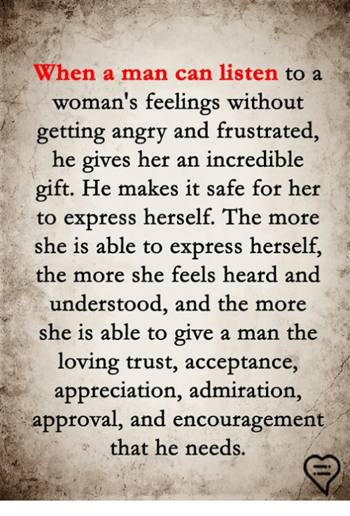 Memes, Express, and Angry: When a man can listen to a  woman's feelings without  getting angry and frustrated,  he gives her an incredible  gift. He makes it safe for her  to express herself. The more  she is able to express herself,  the more she feels heard and  understood, and the more  she is able to give a man the  oving trust, acceptance,  appreciation, admiration,  approval, and encouragement  that he needs.