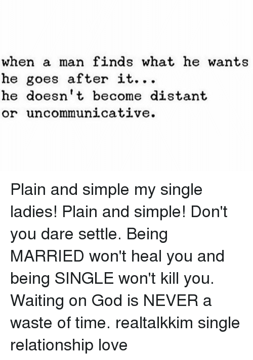 single ladies: when a man finds what he wants  he goes after it.  he doesn't become distant  or uncommunicative. Plain and simple my single ladies! Plain and simple! Don't you dare settle. Being MARRIED won't heal you and being SINGLE won't kill you. Waiting on God is NEVER a waste of time. realtalkkim single relationship love