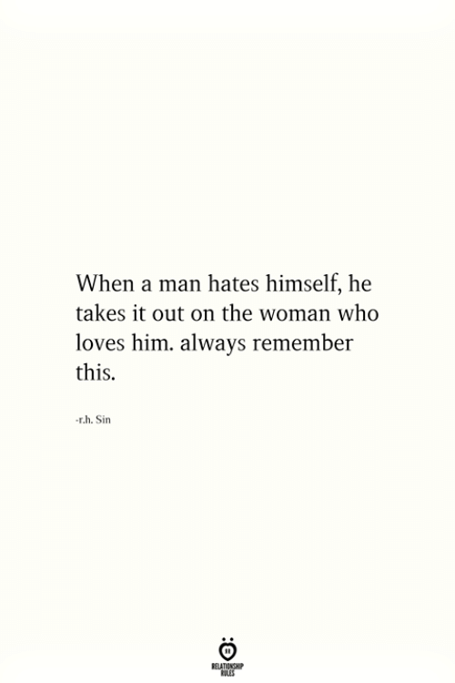 Who, Him, and Sin: When a man hates himself, he  takes it out on the woman who  loves him. always remember  this.  r.h. Sin