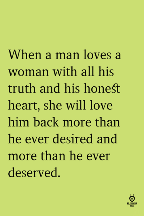 Love, Heart, and Truth: When a man loves a  woman with all his  truth and his honeśt  heart, she will love  him back more than  he ever desired and  more than he ever  deserved