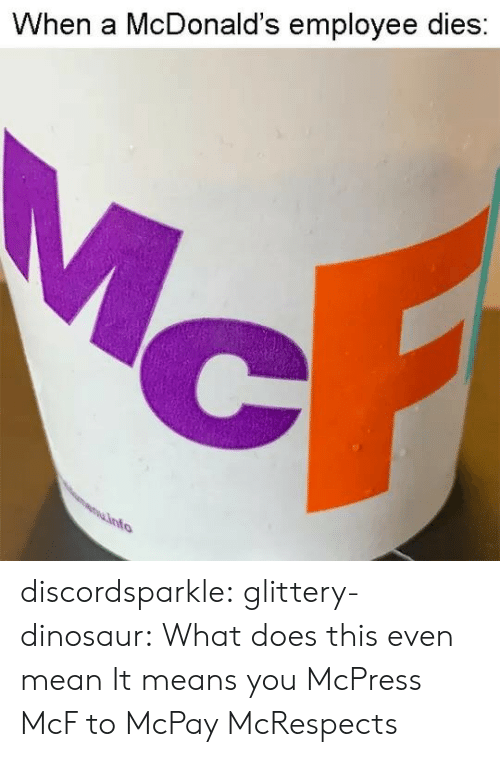 Employee: When a McDonald's employee dies discordsparkle:  glittery-dinosaur: What does this even mean   It means you McPress McF to McPay McRespects