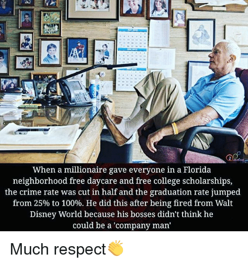 cut in half: When a millionaire gave everyone in a Florida  neighborhood free daycare and free college scholarships,  the crime rate was cut in half and the graduation rate jumped  from 25% to 100%. He did this after being fired from Walt  Disney World because his bosses didn't think he  could be a 'company man Much respect👏