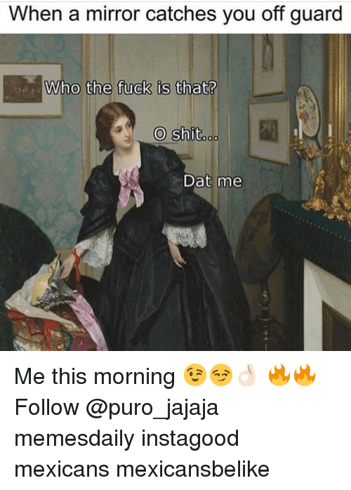 Dat Me: When a mirror catches you off guard  O shit  ..  Dat me Me this morning 😉😏👌🏻 🔥🔥 Follow @puro_jajaja memesdaily instagood mexicans mexicansbelike
