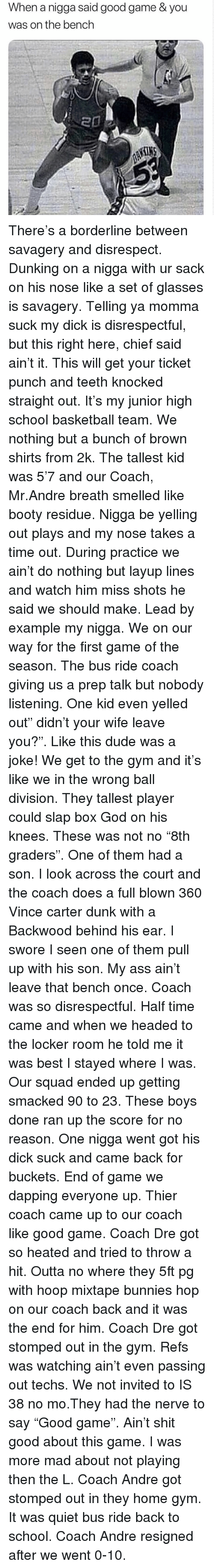 "buckets: When a nigga said good game & you  was on the bench There's a borderline between savagery and disrespect. Dunking on a nigga with ur sack on his nose like a set of glasses is savagery. Telling ya momma suck my dick is disrespectful, but this right here, chief said ain't it. This will get your ticket punch and teeth knocked straight out. It's my junior high school basketball team. We nothing but a bunch of brown shirts from 2k. The tallest kid was 5'7 and our Coach, Mr.Andre breath smelled like booty residue. Nigga be yelling out plays and my nose takes a time out. During practice we ain't do nothing but layup lines and watch him miss shots he said we should make. Lead by example my nigga. We on our way for the first game of the season. The bus ride coach giving us a prep talk but nobody listening. One kid even yelled out"" didn't your wife leave you?"". Like this dude was a joke! We get to the gym and it's like we in the wrong ball division. They tallest player could slap box God on his knees. These was not no ""8th graders"". One of them had a son. I look across the court and the coach does a full blown 360 Vince carter dunk with a Backwood behind his ear. I swore I seen one of them pull up with his son. My ass ain't leave that bench once. Coach was so disrespectful. Half time came and when we headed to the locker room he told me it was best I stayed where I was. Our squad ended up getting smacked 90 to 23. These boys done ran up the score for no reason. One nigga went got his dick suck and came back for buckets. End of game we dapping everyone up. Thier coach came up to our coach like good game. Coach Dre got so heated and tried to throw a hit. Outta no where they 5ft pg with hoop mixtape bunnies hop on our coach back and it was the end for him. Coach Dre got stomped out in the gym. Refs was watching ain't even passing out techs. We not invited to IS 38 no mo.They had the nerve to say ""Good game"". Ain't shit good about this game. I was more mad about not playing then the L. Coach Andre got stomped out in they home gym. It was quiet bus ride back to school. Coach Andre resigned after we went 0-10."