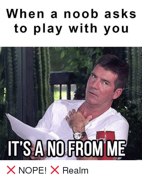 noobness: When a noob asks  to play with you  IT'S ANO  FROM ME ❌ NOPE! ❌ Realm