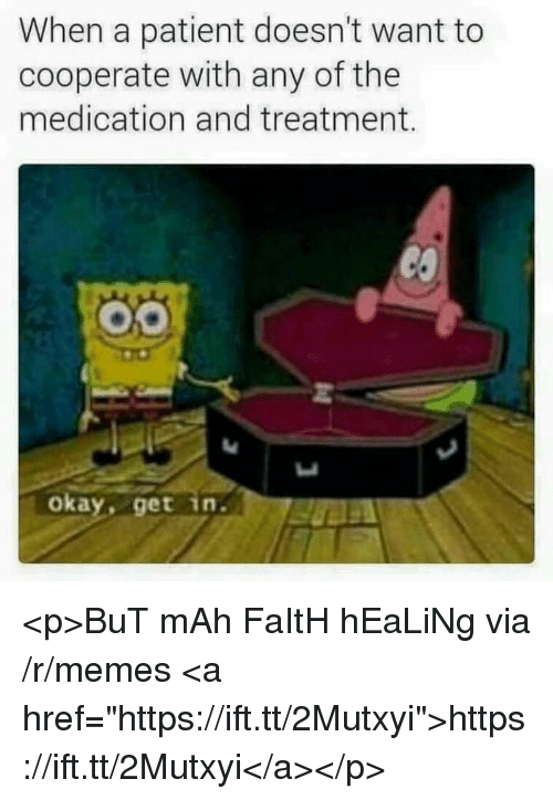 "Memes, Okay, and Patient: When a patient doesn't want to  cooperate with any of the  medication and treatment.  okay, get in. <p>BuT mAh FaItH hEaLiNg via /r/memes <a href=""https://ift.tt/2Mutxyi"">https://ift.tt/2Mutxyi</a></p>"