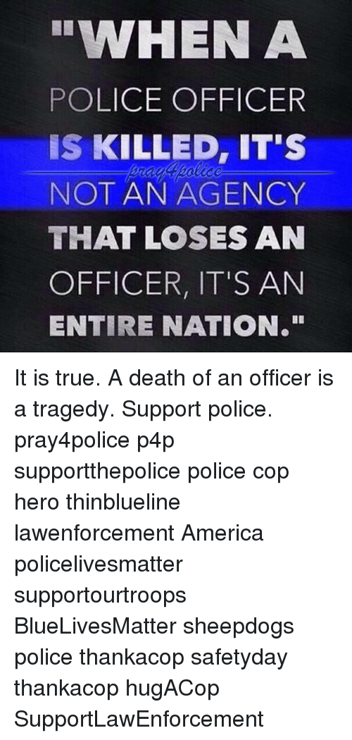 "America, Memes, and Police: WHEN A  POLICE OFFICER  IS KILLED, IT'S  NOT AN AGENCY  THAT LOSES AN  OFFICER, IT'S AN  ENTIRE NATION."" It is true. A death of an officer is a tragedy. Support police. pray4police p4p supportthepolice police cop hero thinblueline lawenforcement America policelivesmatter supportourtroops BlueLivesMatter sheepdogs police thankacop safetyday thankacop hugACop SupportLawEnforcement"