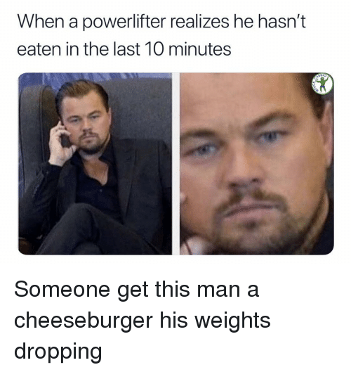 Memes, A Cheeseburger, and 🤖: When a powerlifter realizes he hasn't  eaten in the last 10 minutes  Dlo Someone get this man a cheeseburger his weights dropping