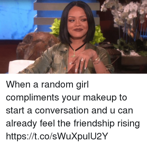 randomizer: When a random girl compliments your makeup to start a conversation and u can already feel the friendship rising https://t.co/sWuXpulU2Y