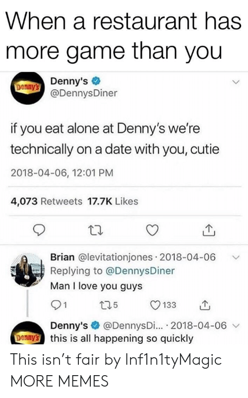 Denny's: When a restaurant has  more game than you  Donny's Denny's  @DennysDiner  if you eat alone at Denny's we're  technically on a date with you, cutie  2018-04-06, 12:01 PM  4,073 Retweets 17.7K Likes  Brian @levitationjones 2018-04-06  Replying to @DennysDiner  Man I love you guys  t35  133  @DennysDi... 2018-04-06  Denny's this is all happening so quickly  Denny's This isn't fair by Inf1n1tyMagic MORE MEMES