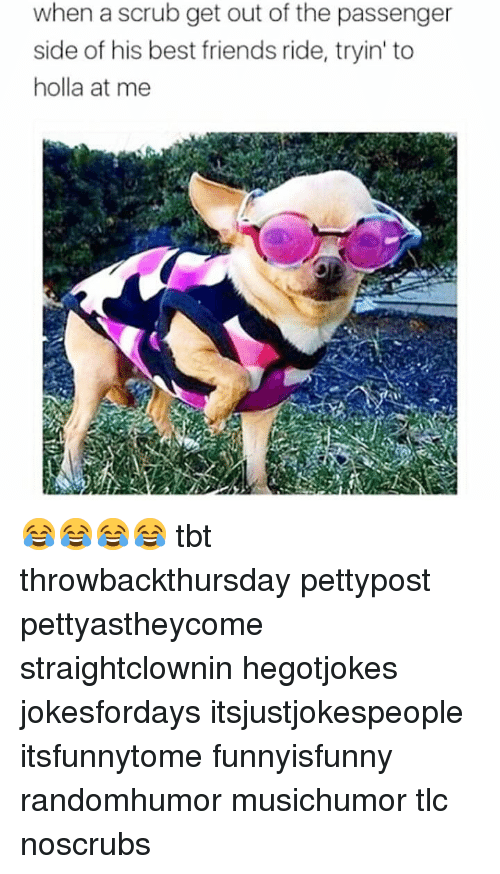Friends, Memes, and Tbt: when a scrub get out of the passenger  side of his best friends ride, tryin' to  holla at me 😂😂😂😂 tbt throwbackthursday pettypost pettyastheycome straightclownin hegotjokes jokesfordays itsjustjokespeople itsfunnytome funnyisfunny randomhumor musichumor tlc noscrubs