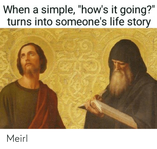 """Life, MeIRL, and Simple: When a simple, """"how's it going?""""  turns into someone's life story Meirl"""