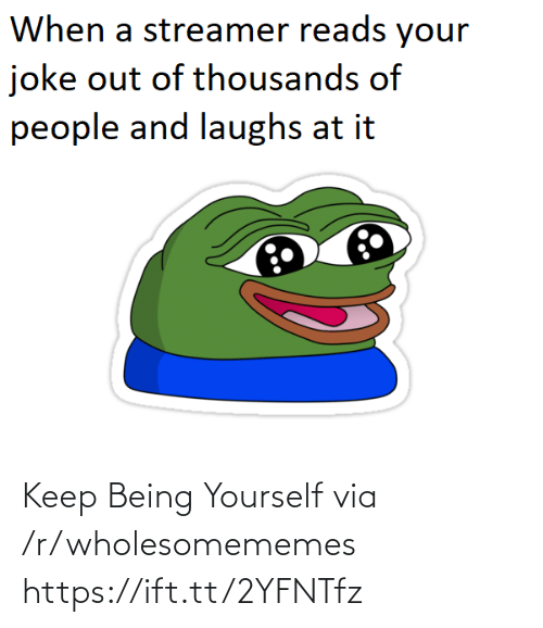 Via, Href, and Joke: When a streamer reads your  joke out of thousands of  people and laughs at it Keep Being Yourself via /r/wholesomememes https://ift.tt/2YFNTfz
