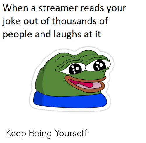 Laughs: When a streamer reads your  joke out of thousands of  people and laughs at it Keep Being Yourself