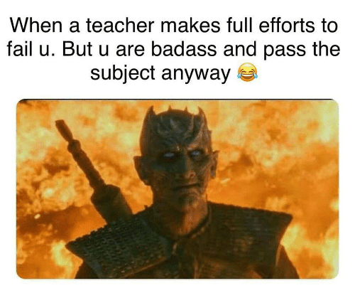 Fail, Teacher, and Badass: When a teacher makes full efforts to  fail u. But u are badass and pass the  subject anyway
