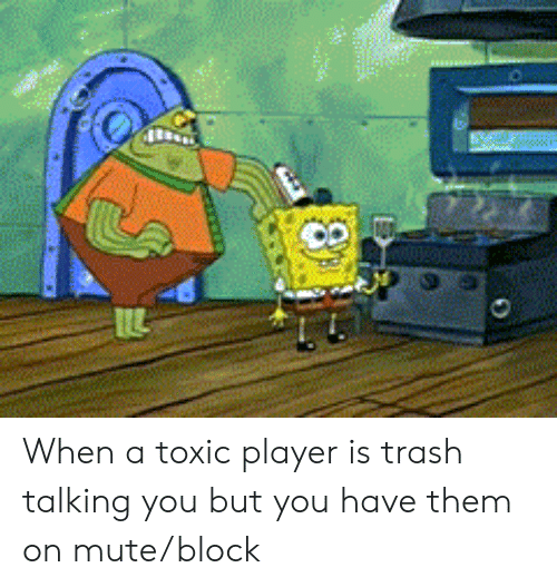 trash talking: When a toxic player is trash talking you but you have them on mute/block