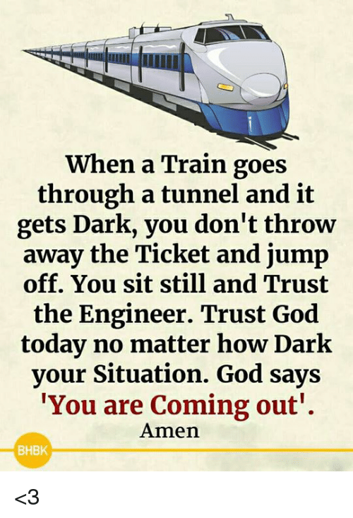 God, Memes, and Today: When a Train goes  through a tunnel and it  gets Dark, you don't throw  away the Ticket and jump  off. You sit still and Trust  the Engineer. Trust God  today no matter how Dark  your Situation. God says  You are Coming out'.  Amen  BHBK <3