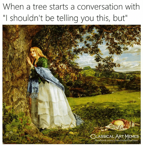 """Facebook, Memes, and facebook.com: When a tree starts a conversation with  """"I shouldn't be telling you this, but  LASSİCAL ART MEMES  facebook.com/classicalartmemes"""