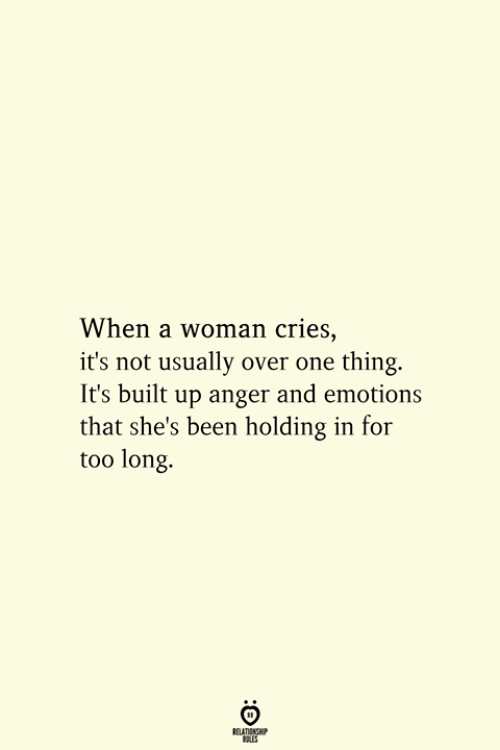 One Thing: When a woman cries,  it's not usually over one thing.  It's built up anger and emotions  that she's been holding in for  too long  RELATIONSHIP  ES